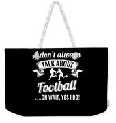 Dont Always Talk About Football Oh Wait Yes I Do Weekender Tote Bag