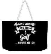 Dont Always Talk About Golf Oh Wait Yes I Do Weekender Tote Bag