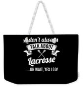 Dont Always Talk About Lacrosse Oh Wait Yes I Do Weekender Tote Bag