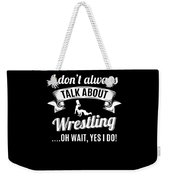 Dont Always Talk About Pro Wrestling Oh Wait Yes I Do Weekender Tote Bag