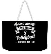 Dont Always Talk About Volleyball Oh Wait Yes I Do Weekender Tote Bag