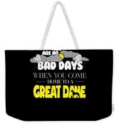 Great Dane Design There Are No Bad Days When You Come Home To A Great Dane Weekender Tote Bag