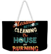 House Cleaning Humor I Hesitate Between Cleaning House Or Burning It Down Weekender Tote Bag