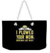 I Plowed Your Moms Driveway Last Night Plow Truck Driver Weekender Tote Bag