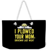 I Plowed Your Moms Driveway Last Night Plow Truck Driver Weekender Tote Bag
