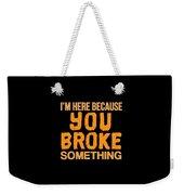 Im Here Because You Broke Something Weekender Tote Bag
