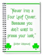Never Iron A Four Leaf Clover Because You Dont Want To Press Your Luck Spiral Notebook