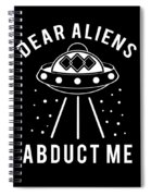 Alien Funny Abduct Me Gift Spiral Notebook