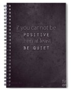 Be Positive Or Be Quiet Spiral Notebook