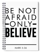 Be Not Afraid, Only Believe - Bible Verses Art - Mark 5 36 Spiral Notebook