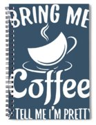 Bring Me Coffee And Tell Me Im Pretty Spiral Notebook