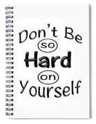 Don't Be So Hard On Yourself Spiral Notebook