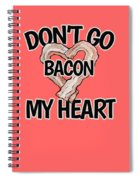 Don't Go Bacon My Heart Spiral Notebook