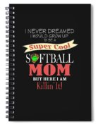 I Never Dreamed I Would Grow Up To Be A Super Cool Softball Mom But Here I Am Killing It Spiral Notebook