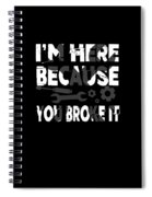 Im Here Because You Broke It Mechanic Spiral Notebook
