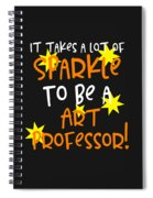 It Takes A Lot Of Sparkle To Be A Art Professor Spiral Notebook