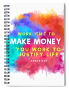 Labour Day Work Isn't To Make Money You Work To Justify Life Spiral Notebook