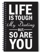 Life Is Tough My Darling, But So Are You Spiral Notebook