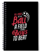 All I Need Is A Ball Field And Boys To Beat Spiral Notebook