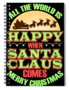 All The World Is Happy When Santa Claus Comes Merry Christmas Spiral Notebook