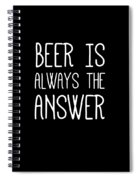Beer Is Always The Answer Spiral Notebook