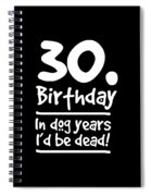 Dog Shirt 30 Birthday In Dog Years Id Be Dead Gift Tee Spiral Notebook
