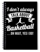 Dont Always Talk About Basketball Oh Wait Yes I Do Spiral Notebook