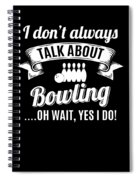Dont Always Talk About Bowling Oh Wait Yes I Do Spiral Notebook