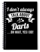 Dont Always Talk About Darts Oh Wait Yes I Do Spiral Notebook