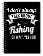 Dont Always Talk About Fishing Oh Wait Yes I Do Spiral Notebook