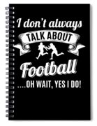 Dont Always Talk About Football Oh Wait Yes I Do Spiral Notebook