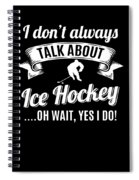 Dont Always Talk About Ice Hockey Oh Wait Yes I Do Spiral Notebook