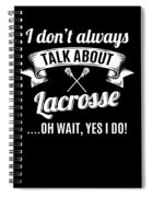 Dont Always Talk About Lacrosse Oh Wait Yes I Do Spiral Notebook