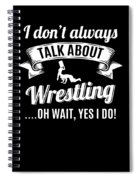Dont Always Talk About Pro Wrestling Oh Wait Yes I Do Spiral Notebook