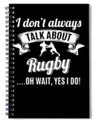 Dont Always Talk About Rugby Oh Wait Yes I Do Spiral Notebook