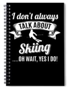 Dont Always Talk About Skiing Oh Wait Yes I Do Spiral Notebook