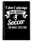Dont Always Talk About Soccer Oh Wait Yes I Do Spiral Notebook