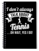 Dont Always Talk About Tennis Oh Wait Yes I Do Spiral Notebook