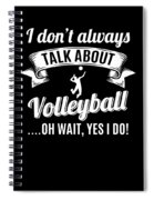 Dont Always Talk About Volleyball Oh Wait Yes I Do Spiral Notebook