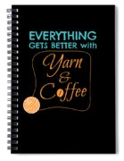Everything Gets Better With Yarn And Coffee Spiral Notebook