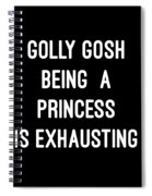 Golly Gosh Being A Princess Is Exhausting Spiral Notebook