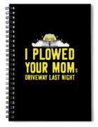 I Plowed Your Moms Driveway Last Night Plow Truck Driver Spiral Notebook