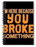 Im Here Because You Broke Something Spiral Notebook