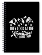 Mountains Shirt They Look At Mountains I Climb Them Gift Tee Spiral Notebook