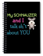 My Schanuzer And I Talk Sh T About You Spiral Notebook