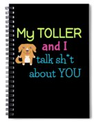 My Toller And I Talk Sh T About You Spiral Notebook