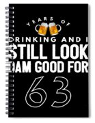 Years Of Drinking And I Still Look Dam Good For 63 Spiral Notebook