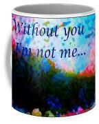 Without You I'm Not Me... Coffee Mug