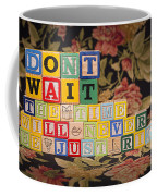 Don't Wait. The Time Will Never Be Just Right Coffee Mug
