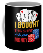 Bought This Shirt With Your Poker Money Coffee Mug